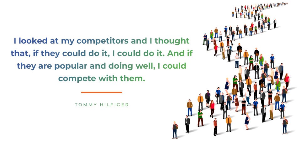I looked at my competitors and I thought that, if they could do it, I could do it. And if they are popular and doing well, I could compete with them.  Tommy Hilfiger