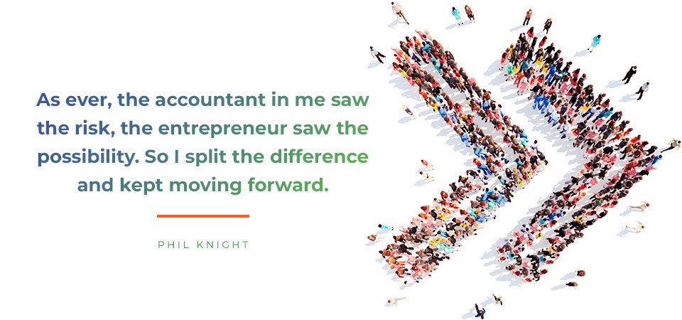 As ever, the accountant in me saw the risk, the entrepreneur saw the possibility. So I split the difference and kept moving forward.  Phil Knight